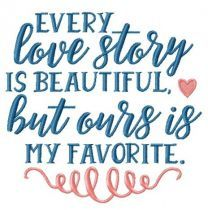 Every love story is beautiful, but ours is my favorite embroidery design